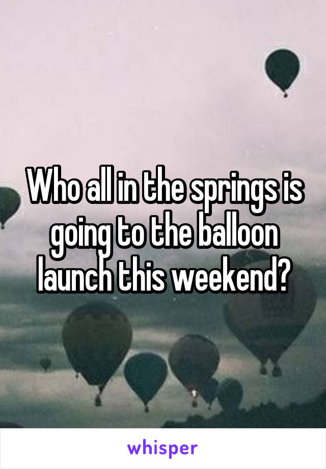 Who all in the springs is going to the balloon launch this weekend?