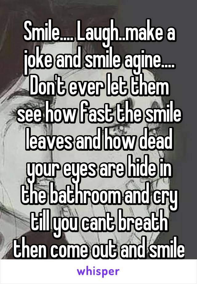 Smile.... Laugh..make a joke and smile agine.... Don't ever let them see how fast the smile leaves and how dead your eyes are hide in the bathroom and cry till you cant breath then come out and smile