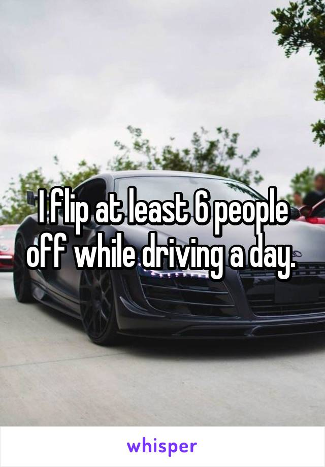 I flip at least 6 people off while driving a day.