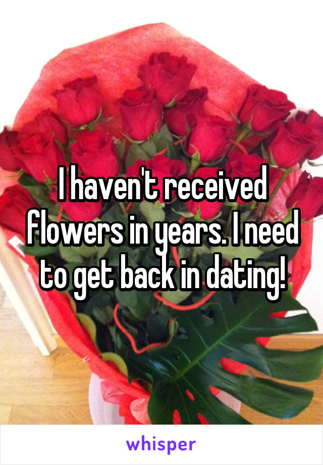 I haven't received flowers in years. I need to get back in dating!
