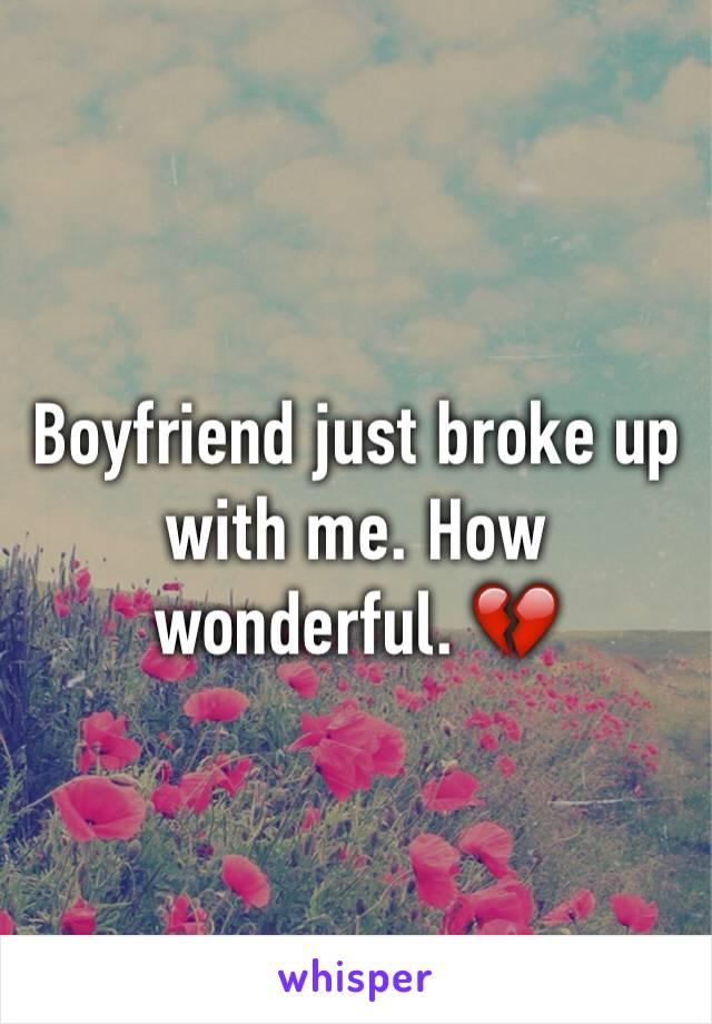 Boyfriend just broke up with me. How wonderful. 💔