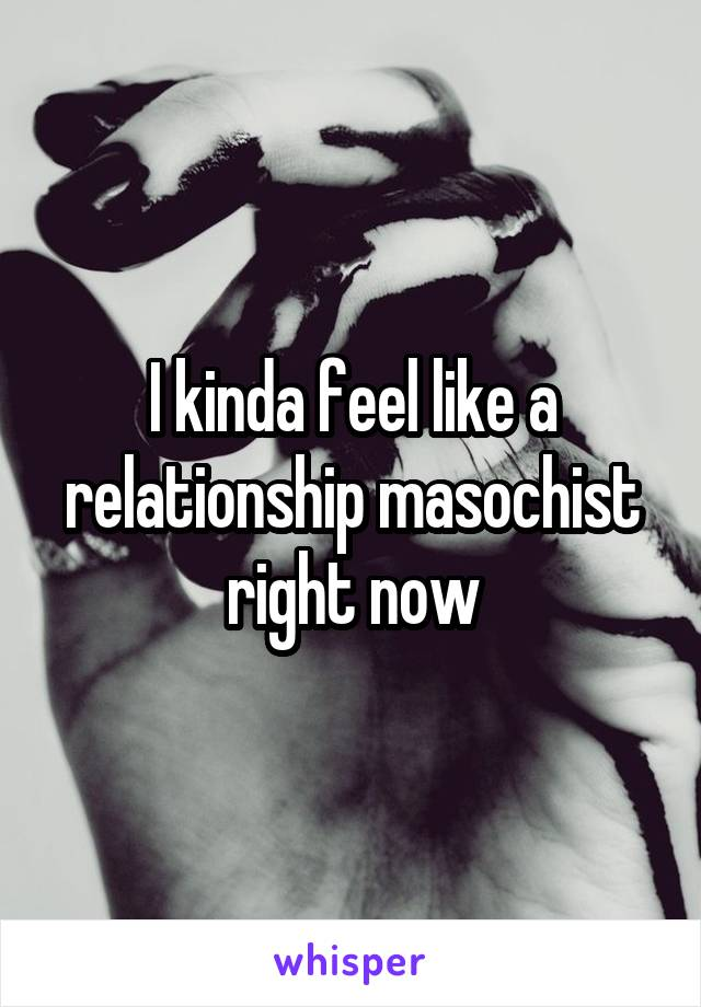 I kinda feel like a relationship masochist right now