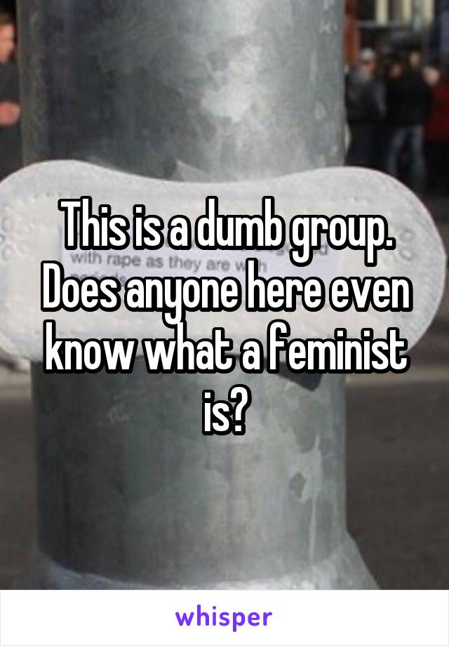 This is a dumb group. Does anyone here even know what a feminist is?