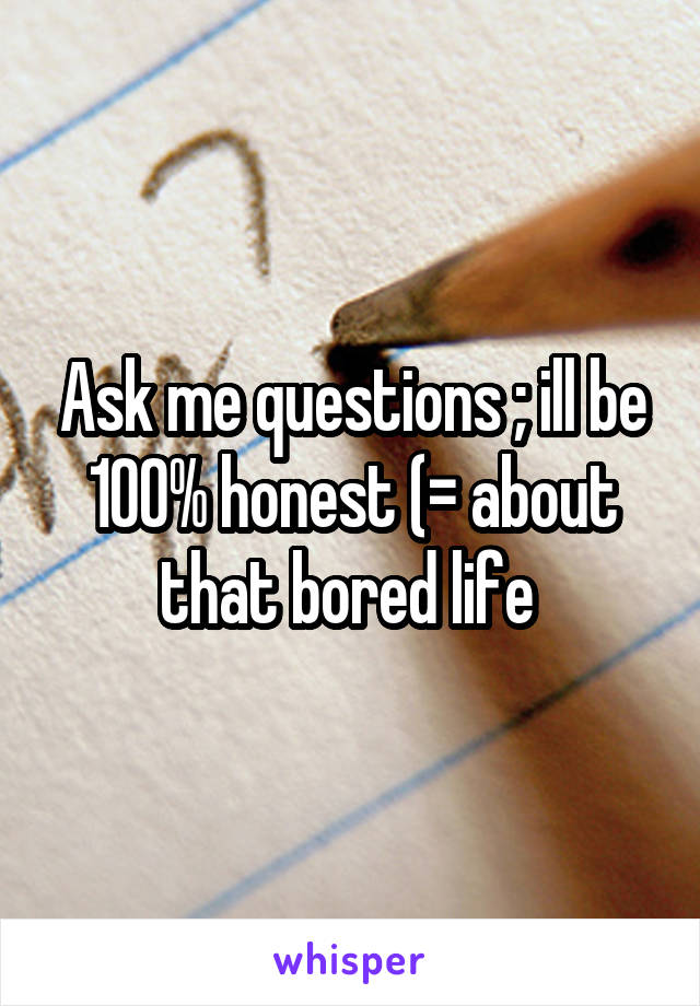 Ask me questions ; ill be 100% honest (= about that bored life