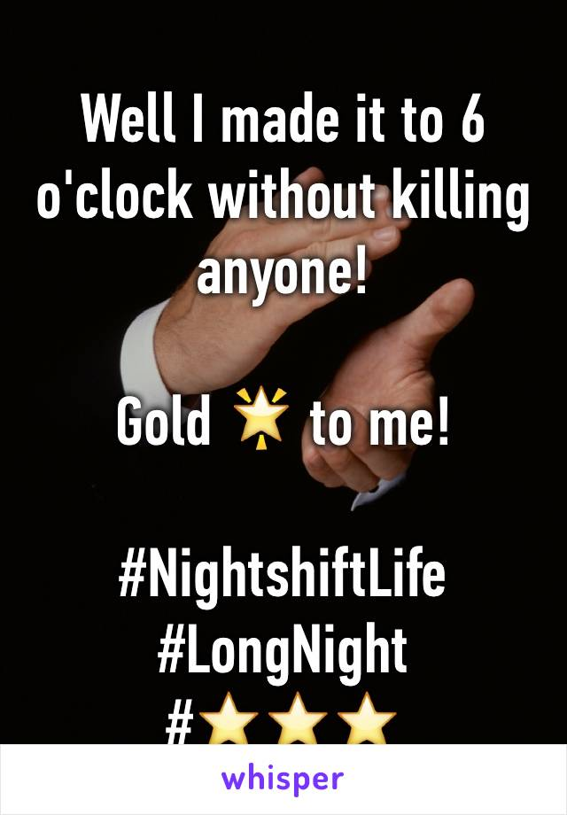 Well I made it to 6 o'clock without killing anyone!  Gold 🌟 to me!  #NightshiftLife  #LongNight #⭐️⭐️⭐️