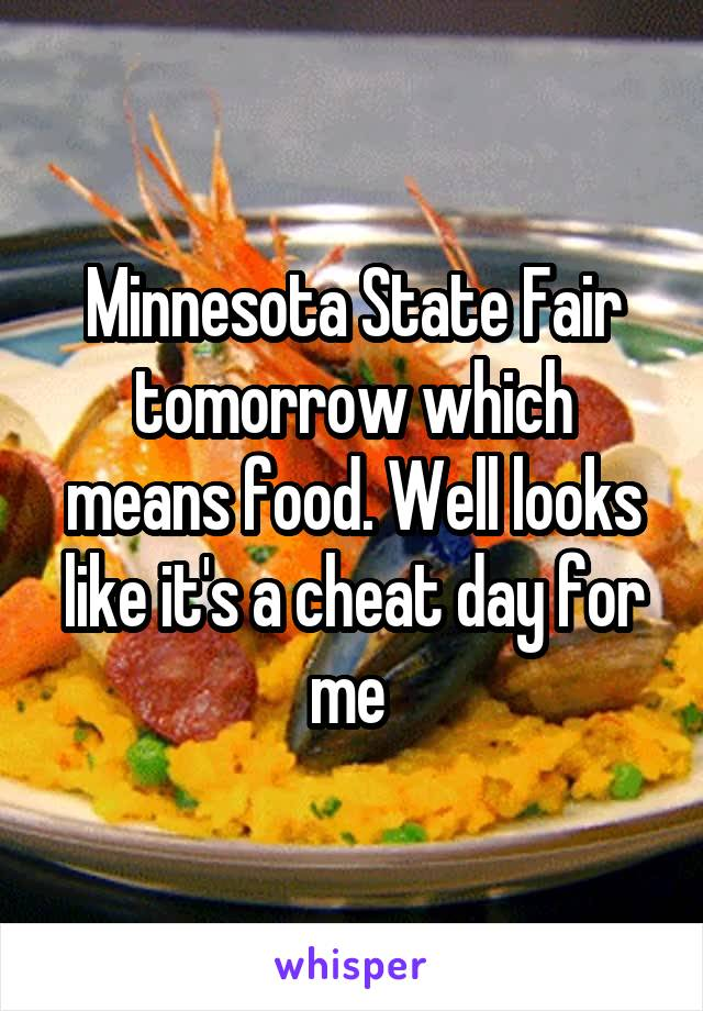 Minnesota State Fair tomorrow which means food. Well looks like it's a cheat day for me