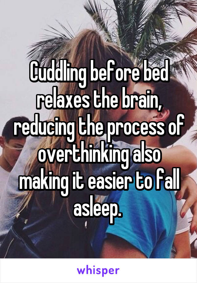 Cuddling before bed relaxes the brain, reducing the process of overthinking also making it easier to fall asleep.