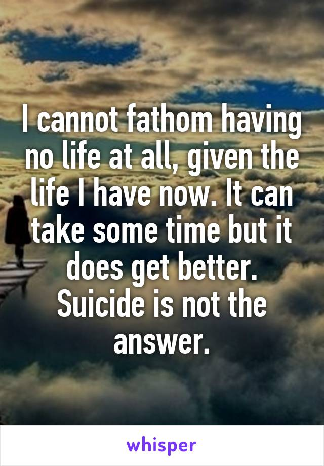 I cannot fathom having no life at all, given the life I have now. It can take some time but it does get better. Suicide is not the answer.