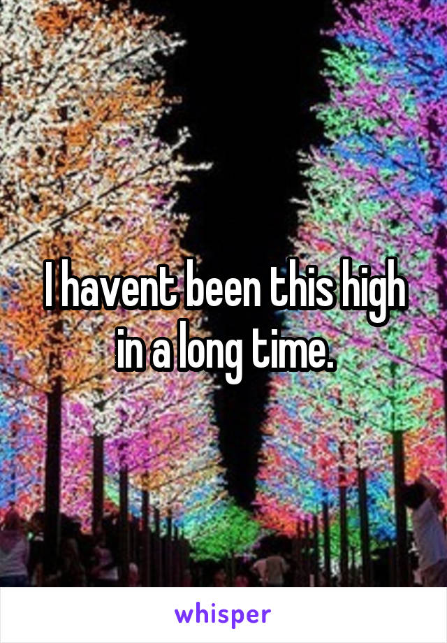I havent been this high in a long time.