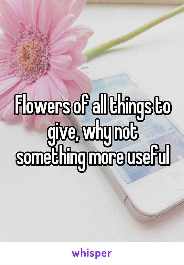 Flowers of all things to give, why not something more useful