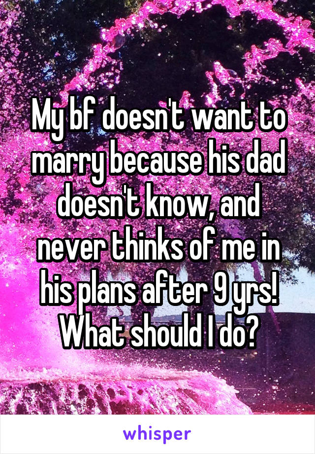 My bf doesn't want to marry because his dad doesn't know, and never thinks of me in his plans after 9 yrs! What should I do?