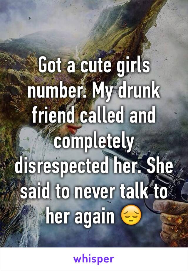 Got a cute girls number. My drunk friend called and completely disrespected her. She said to never talk to her again 😔