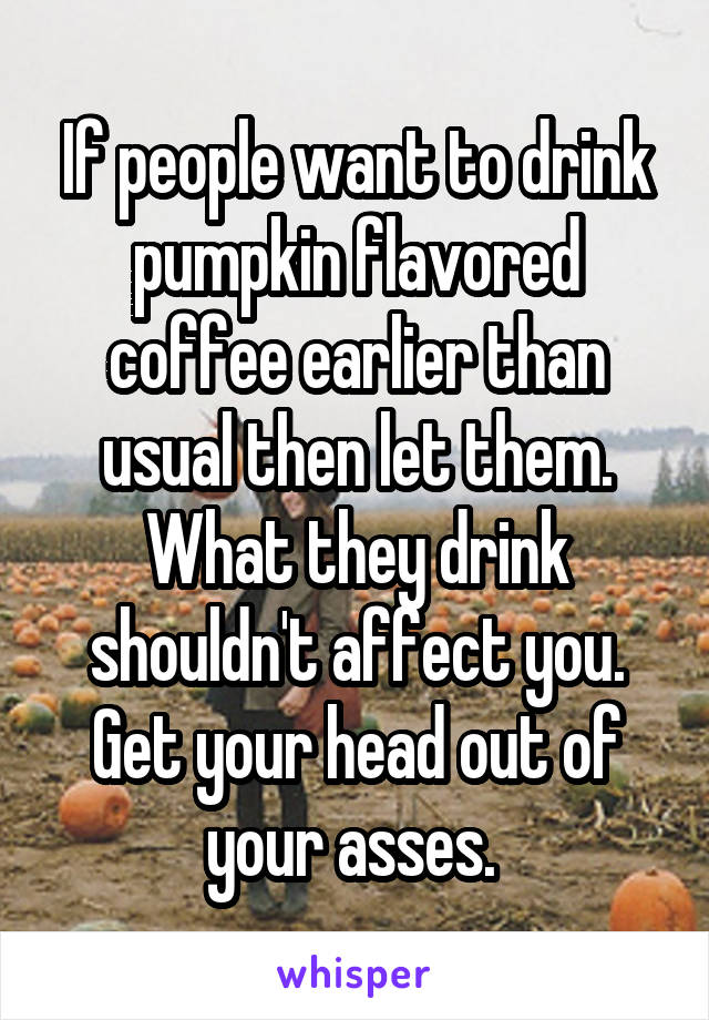 If people want to drink pumpkin flavored coffee earlier than usual then let them. What they drink shouldn't affect you. Get your head out of your asses.