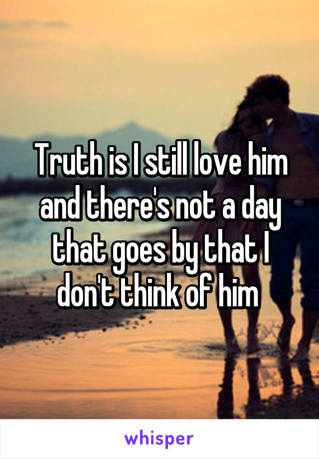 Truth is I still love him and there's not a day that goes by that I don't think of him