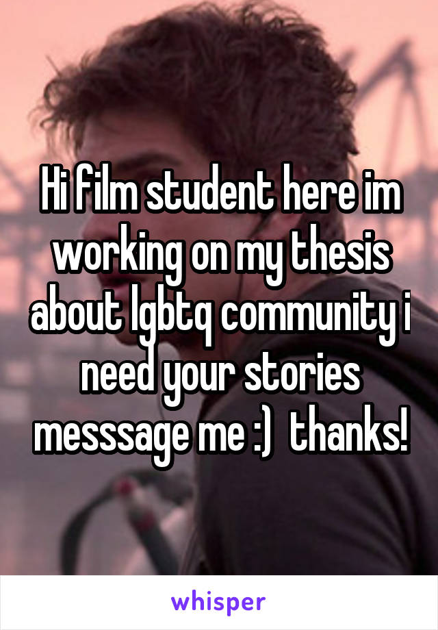 Hi film student here im working on my thesis about lgbtq community i need your stories messsage me :)  thanks!