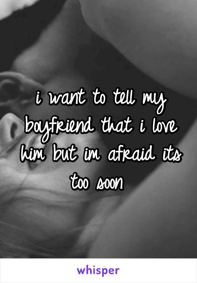 i want to tell my boyfriend that i love him but im afraid its too soon