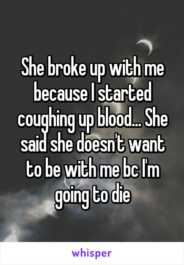 She broke up with me because I started coughing up blood... She said she doesn't want to be with me bc I'm going to die