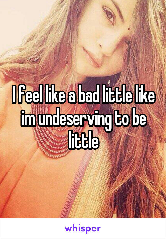 I feel like a bad little like im undeserving to be little
