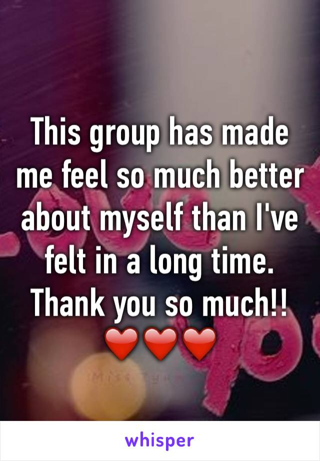 This group has made me feel so much better about myself than I've felt in a long time. Thank you so much!! ❤️❤️❤️