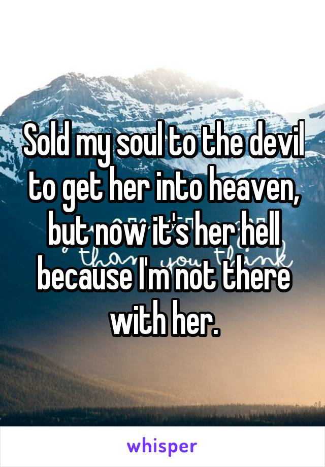 Sold my soul to the devil to get her into heaven, but now it's her hell because I'm not there with her.