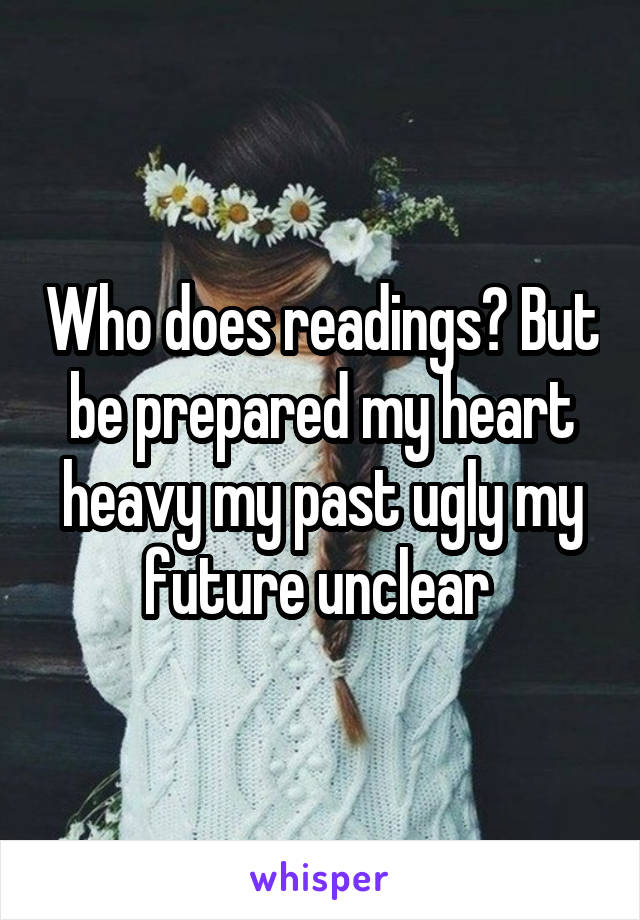 Who does readings? But be prepared my heart heavy my past ugly my future unclear