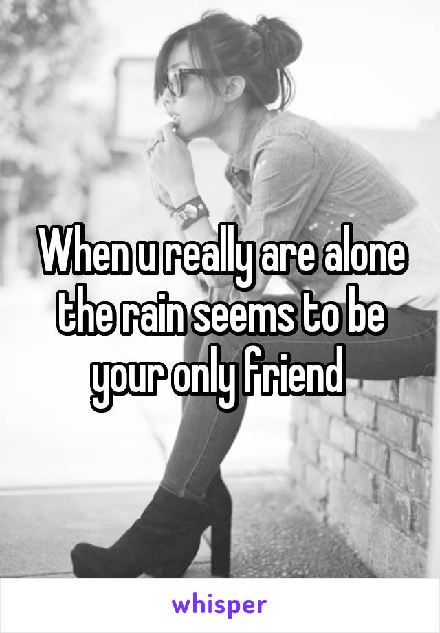 When u really are alone the rain seems to be your only friend