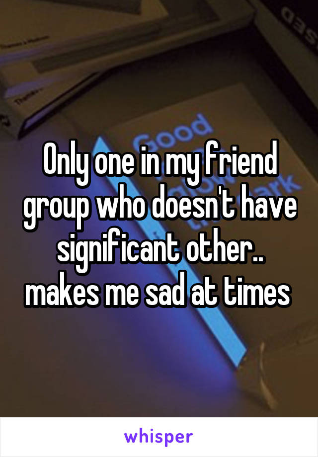 Only one in my friend group who doesn't have significant other.. makes me sad at times