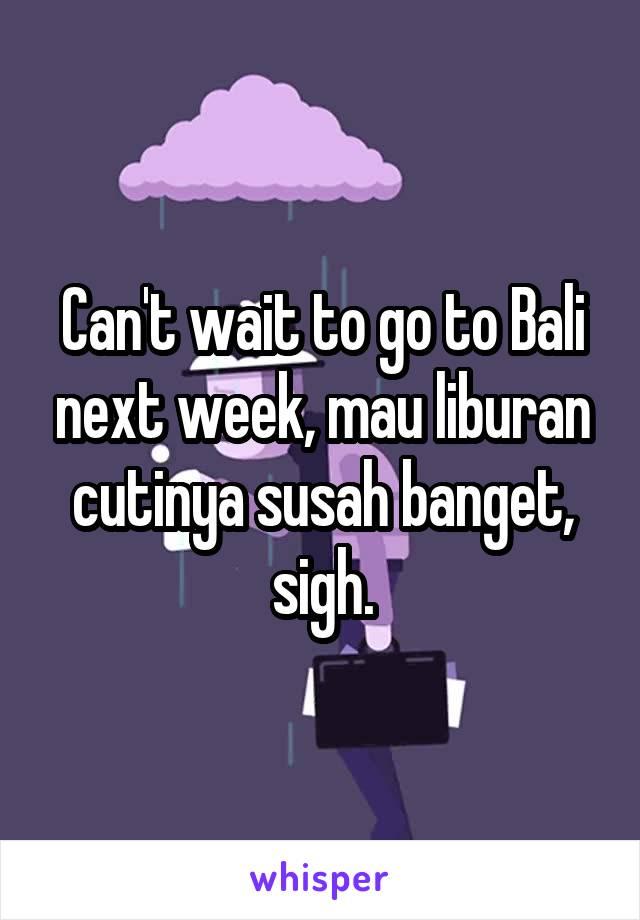 Can't wait to go to Bali next week, mau liburan cutinya susah banget, sigh.