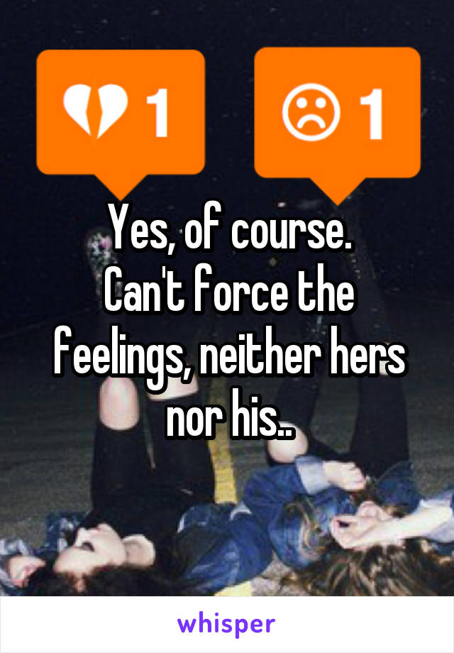 Yes, of course. Can't force the feelings, neither hers nor his..