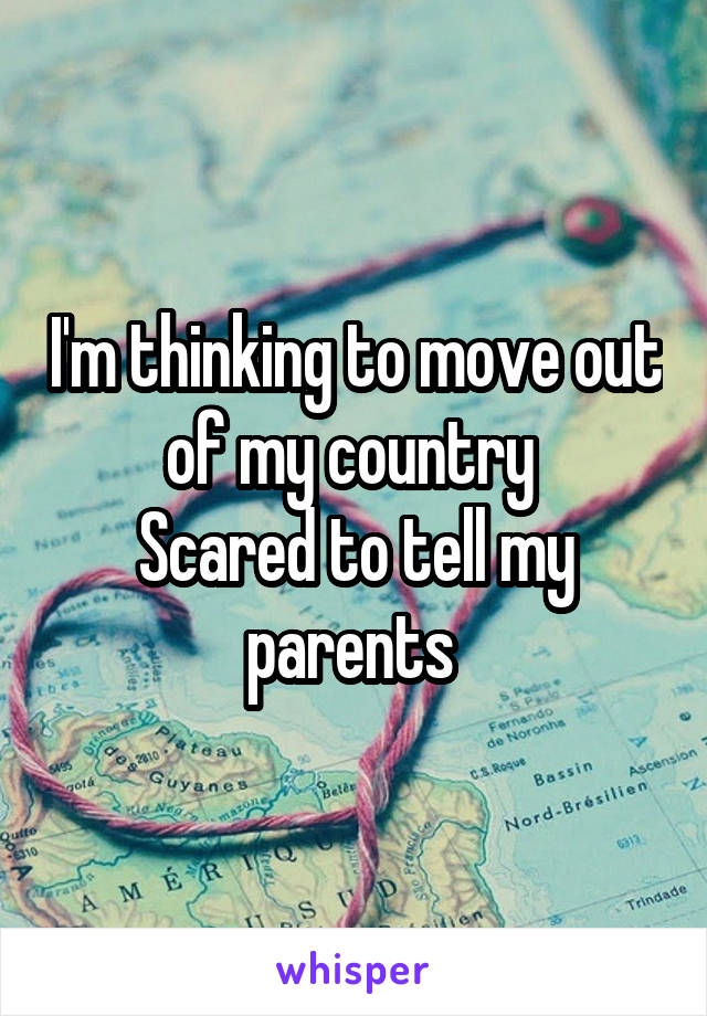 I'm thinking to move out of my country  Scared to tell my parents
