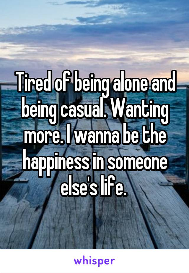Tired of being alone and being casual. Wanting more. I wanna be the happiness in someone else's life.