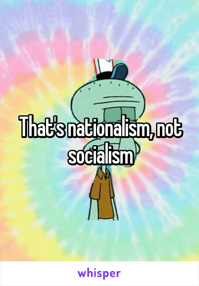 That's nationalism, not socialism