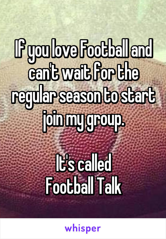 If you love Football and can't wait for the regular season to start join my group.  It's called Football Talk