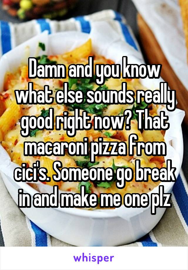Damn and you know what else sounds really good right now? That macaroni pizza from cici's. Someone go break in and make me one plz