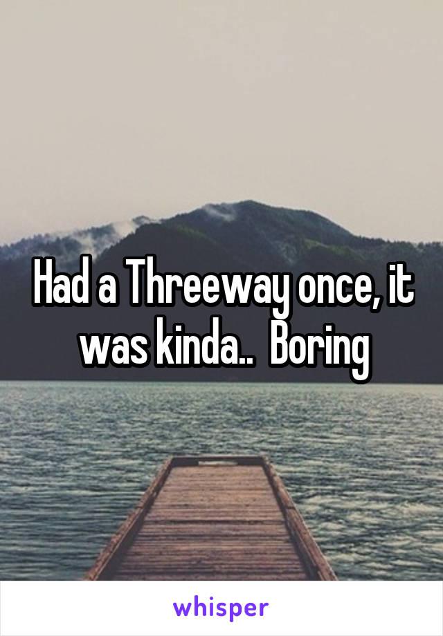 Had a Threeway once, it was kinda..  Boring