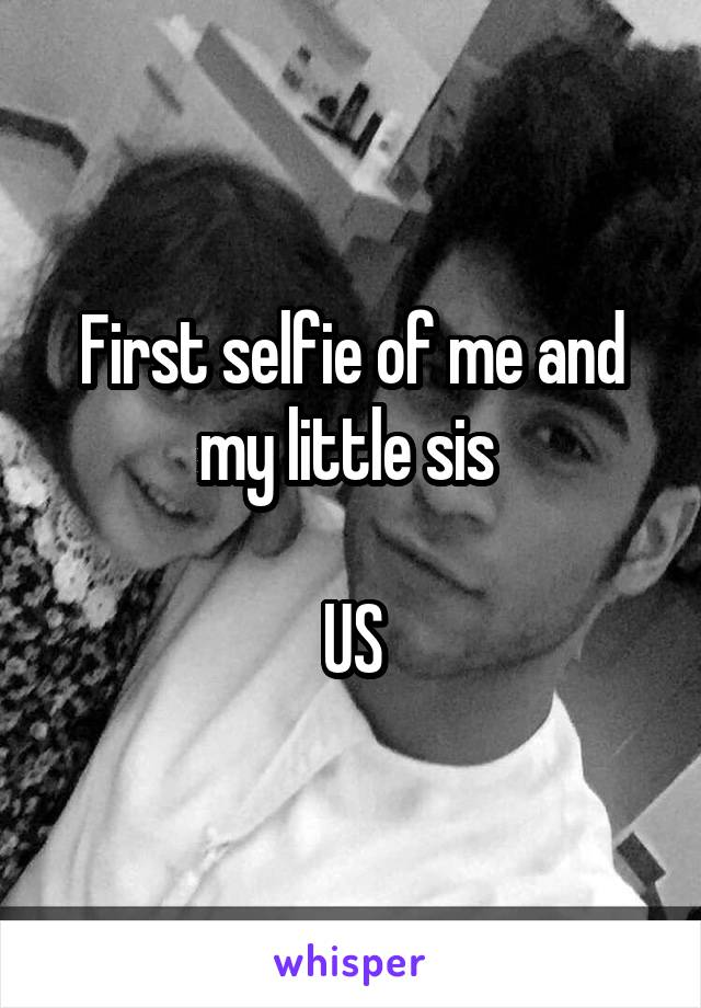 First selfie of me and my little sis   US