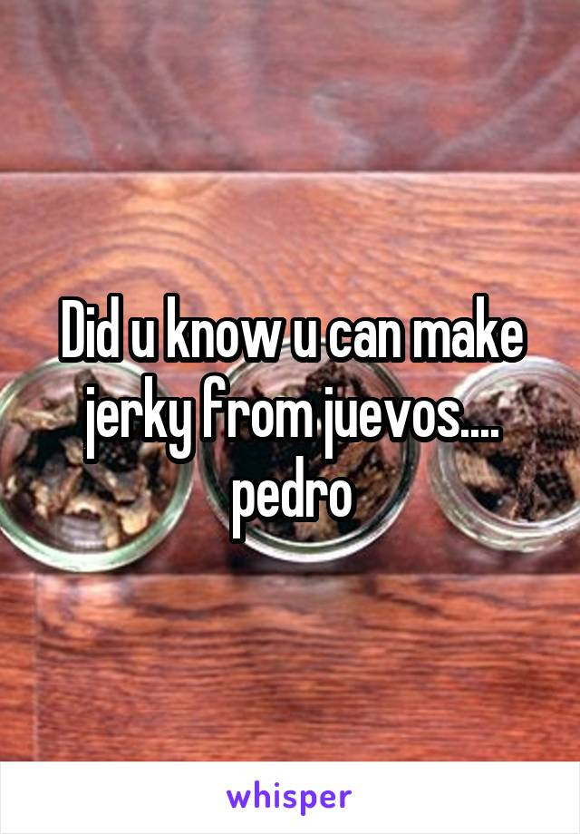 Did u know u can make jerky from juevos.... pedro