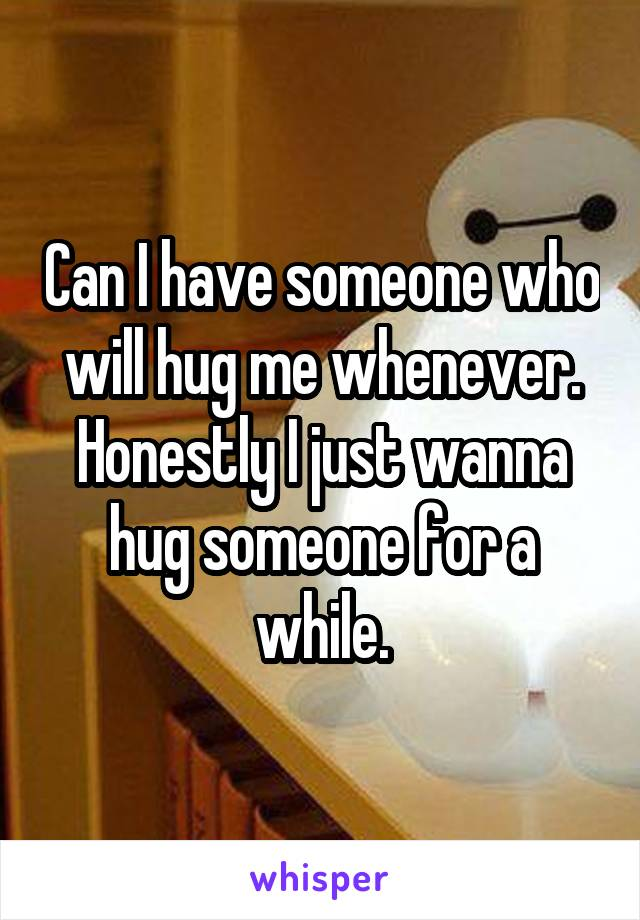 Can I have someone who will hug me whenever. Honestly I just wanna hug someone for a while.