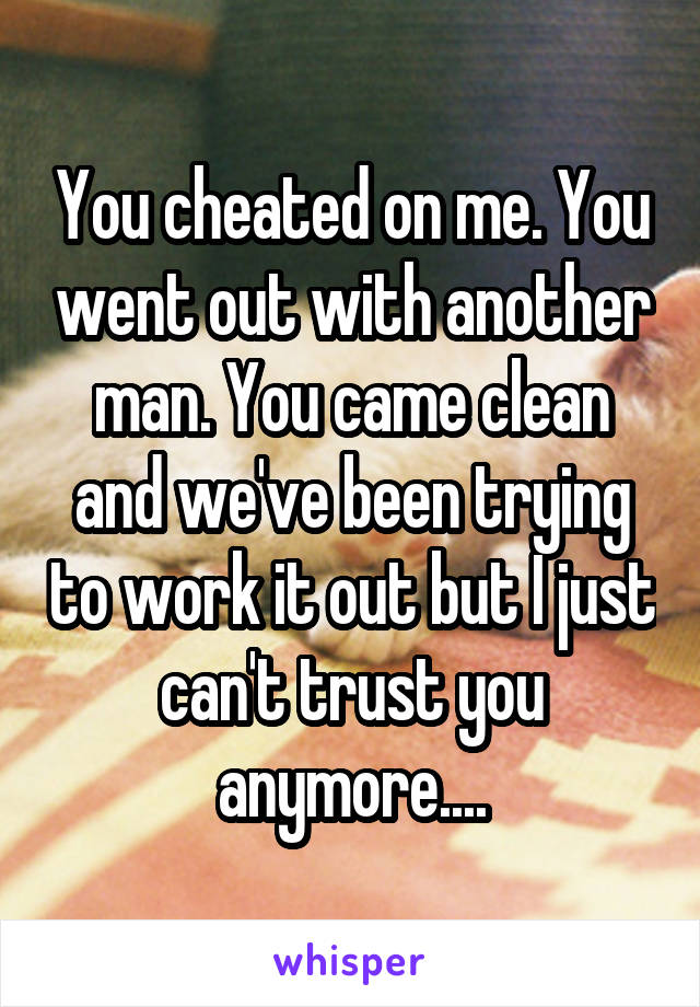 You cheated on me. You went out with another man. You came clean and we've been trying to work it out but I just can't trust you anymore....
