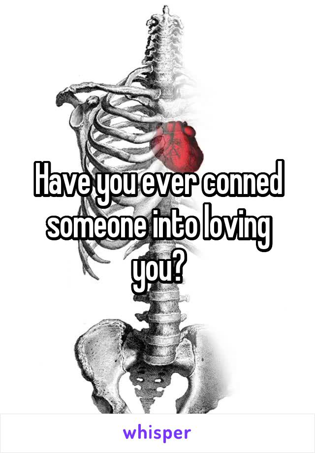 Have you ever conned someone into loving you?