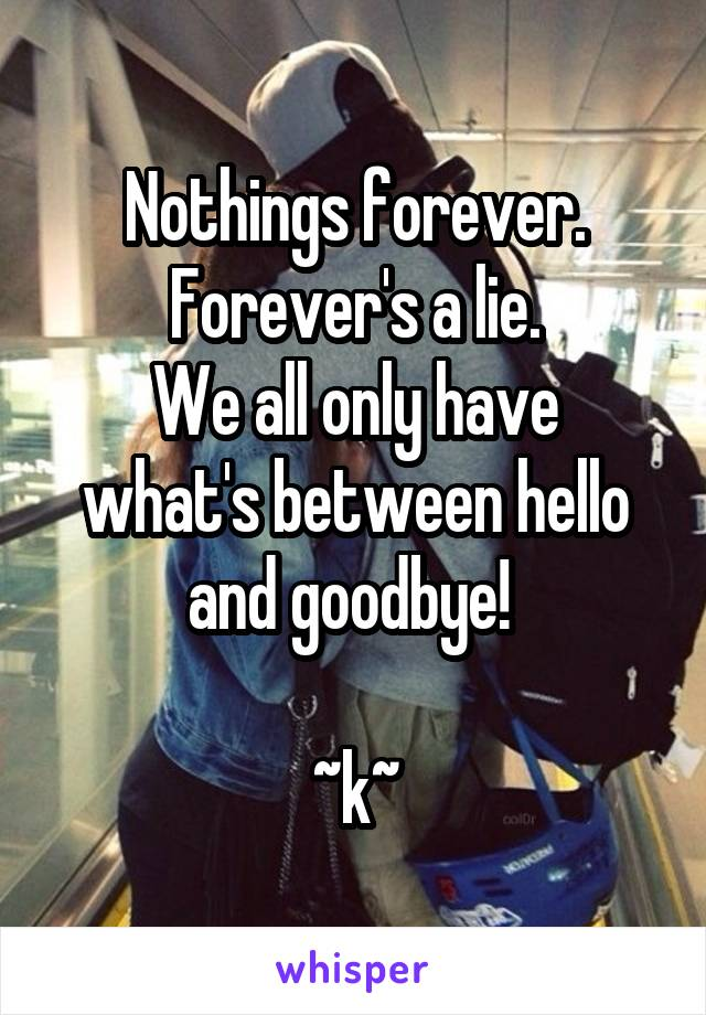 Nothings forever. Forever's a lie. We all only have what's between hello and goodbye!   ~k~