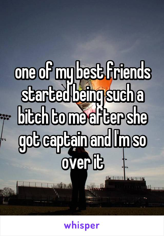 one of my best friends started being such a bitch to me after she got captain and I'm so over it