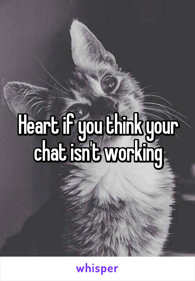 Heart if you think your chat isn't working