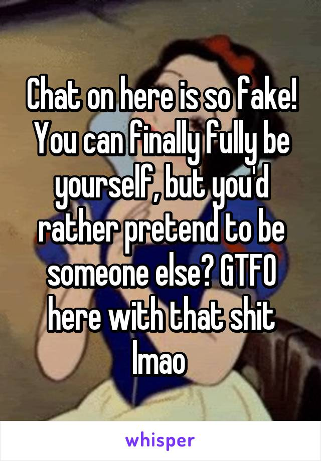 Chat on here is so fake! You can finally fully be yourself, but you'd rather pretend to be someone else? GTFO here with that shit lmao