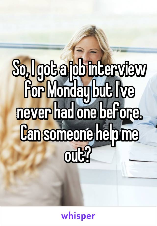 So, I got a job interview for Monday but I've never had one before. Can someone help me out?