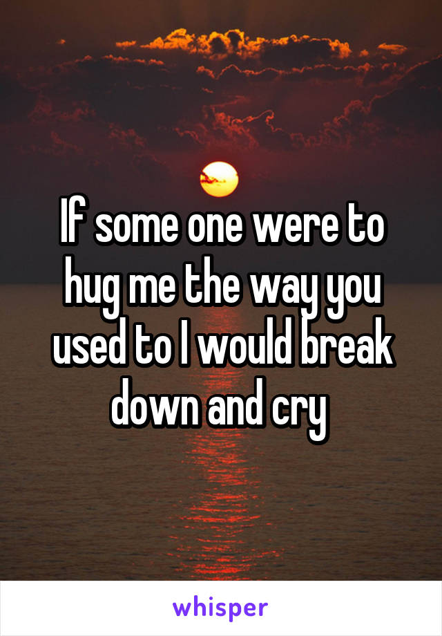 If some one were to hug me the way you used to I would break down and cry