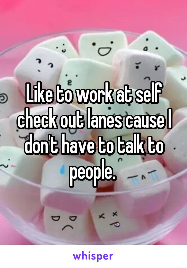 Like to work at self check out lanes cause I don't have to talk to people.
