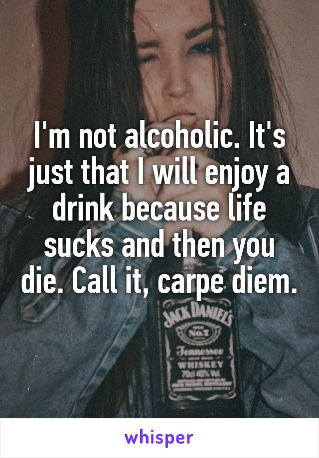 I'm not alcoholic. It's just that I will enjoy a drink because life sucks and then you die. Call it, carpe diem.