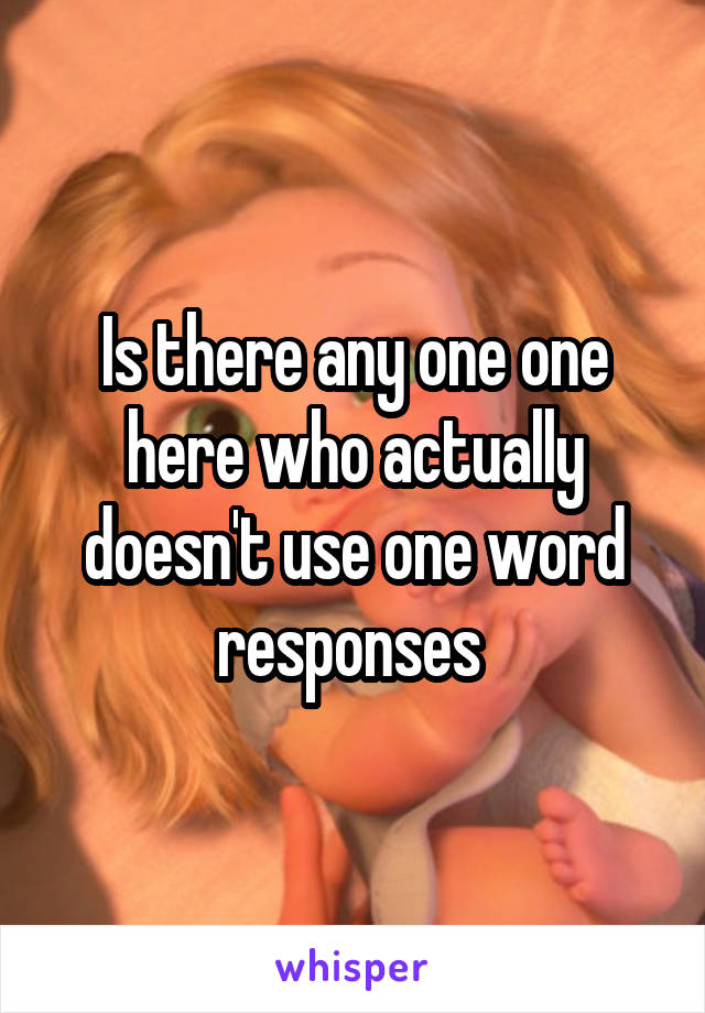 Is there any one one here who actually doesn't use one word responses