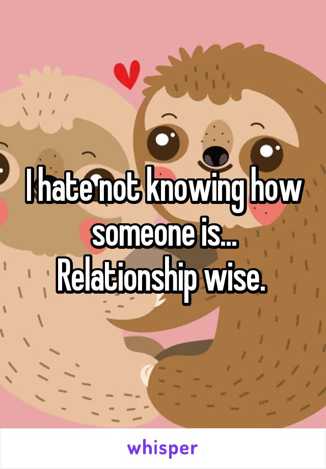 I hate not knowing how someone is... Relationship wise.